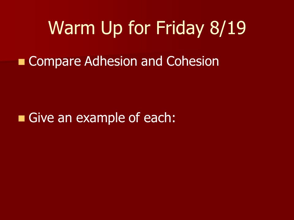 Warm Up for Friday 8/19 Compare Adhesion and Cohesion