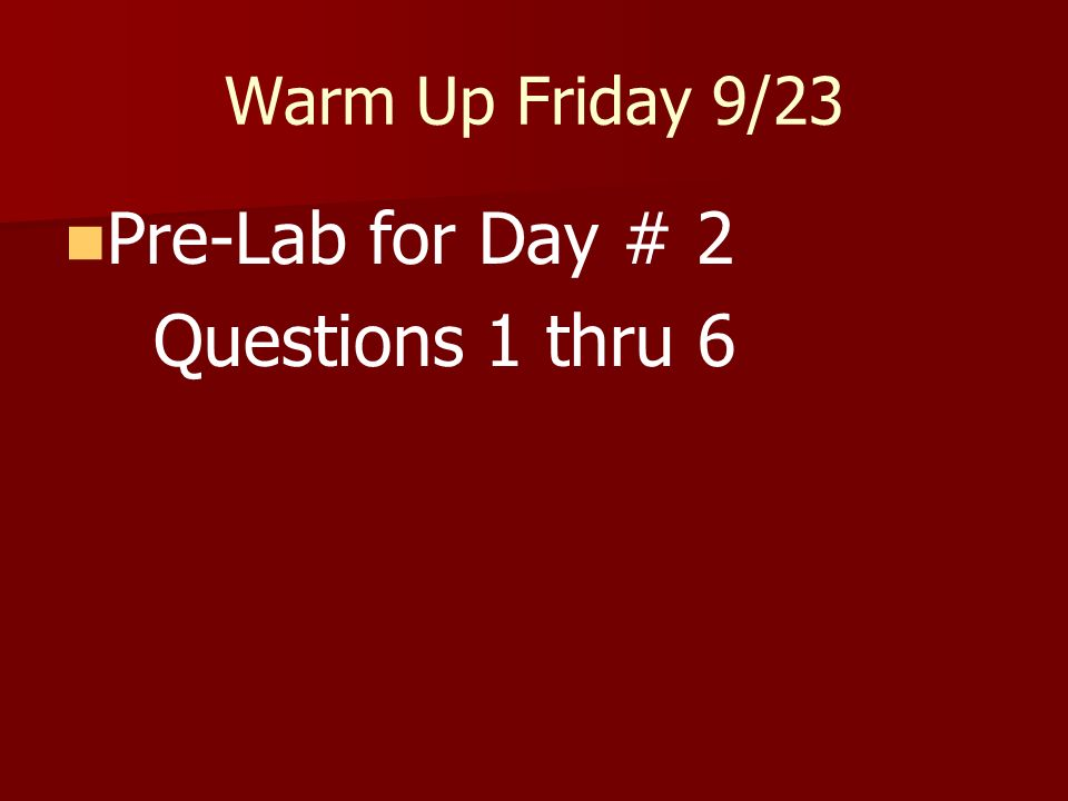 Warm Up Friday 9/23 Pre-Lab for Day # 2 Questions 1 thru 6