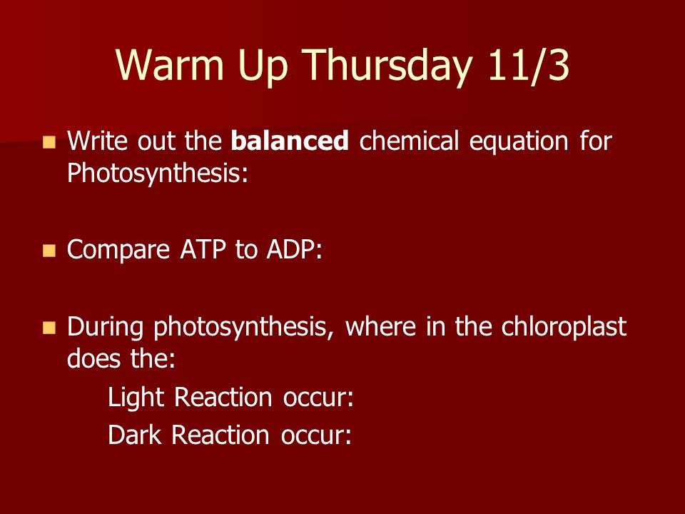 Warm Up Thursday 11/3 Write out the balanced chemical equation for Photosynthesis: Compare ATP to ADP: