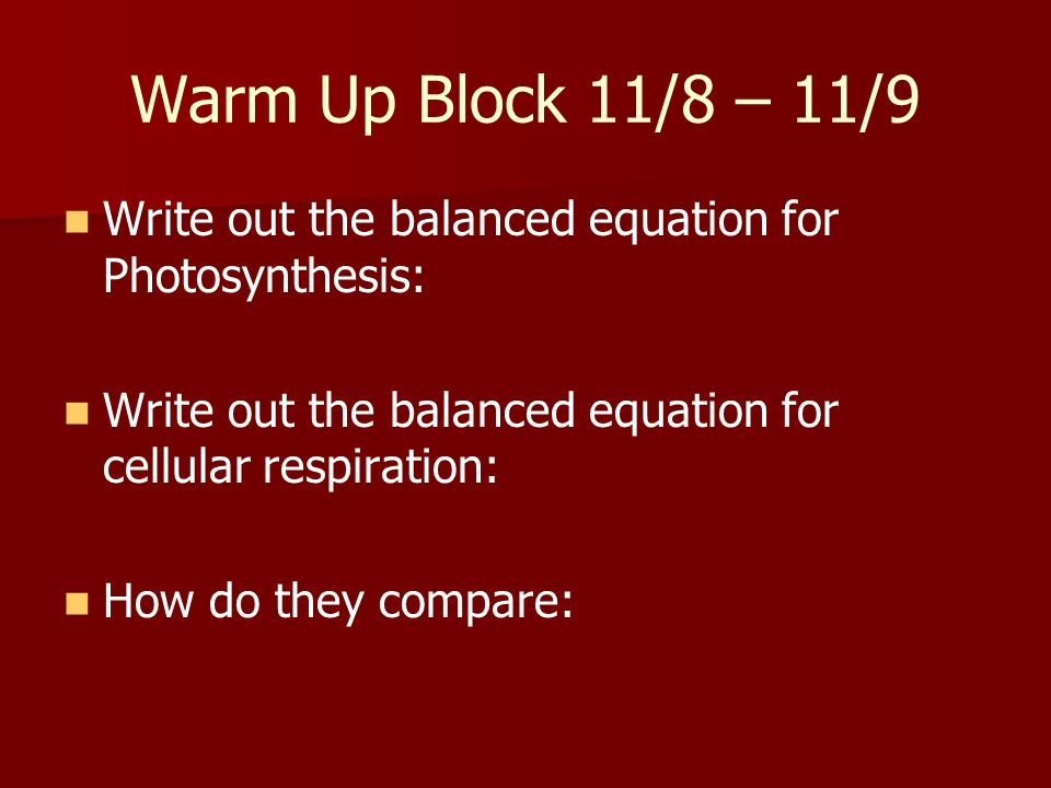 Warm Up Block 11/8 – 11/9 Write out the balanced equation for Photosynthesis: Write out the balanced equation for cellular respiration: