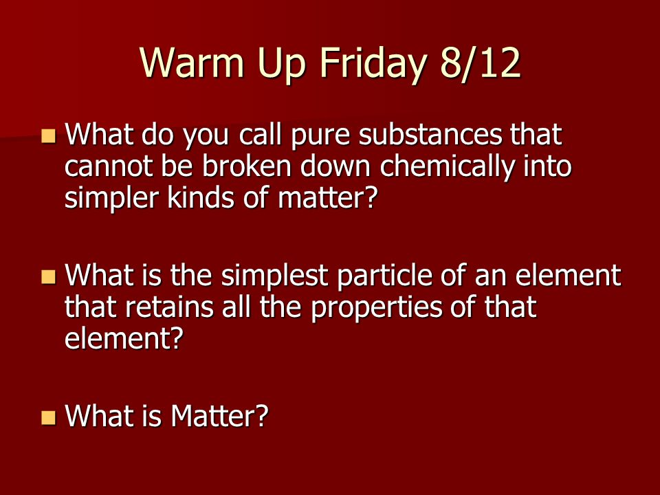 Warm Up Friday 8/12 What do you call pure substances that cannot be broken down chemically into simpler kinds of matter