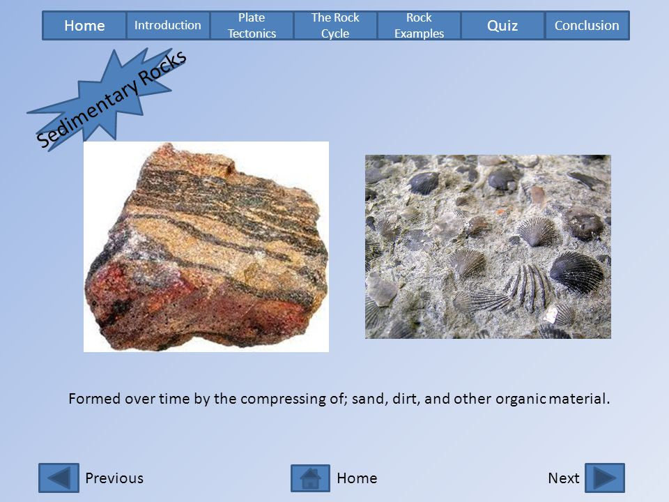 Sedimentary Rocks Formed over time by the compressing of; sand, dirt, and other organic material.
