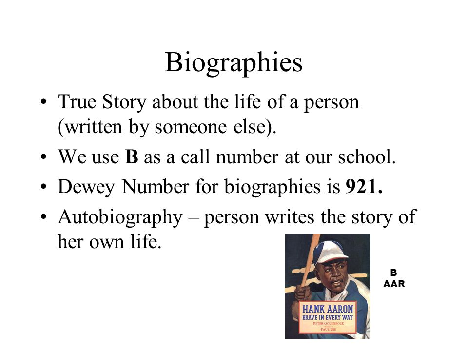 Biographies True Story about the life of a person (written by someone else). We use B as a call number at our school.