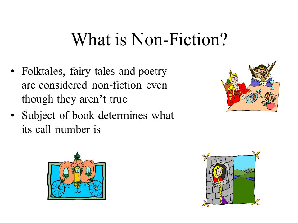 What is Non-Fiction Folktales, fairy tales and poetry are considered non-fiction even though they aren't true.
