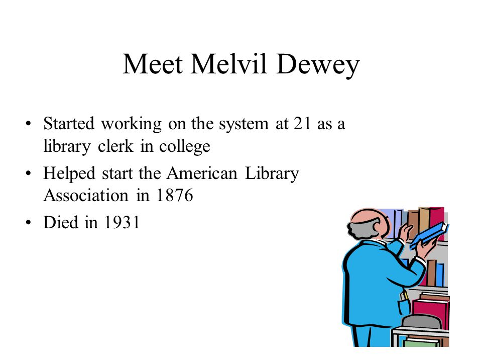 Meet Melvil Dewey Started working on the system at 21 as a library clerk in college. Helped start the American Library Association in 1876.