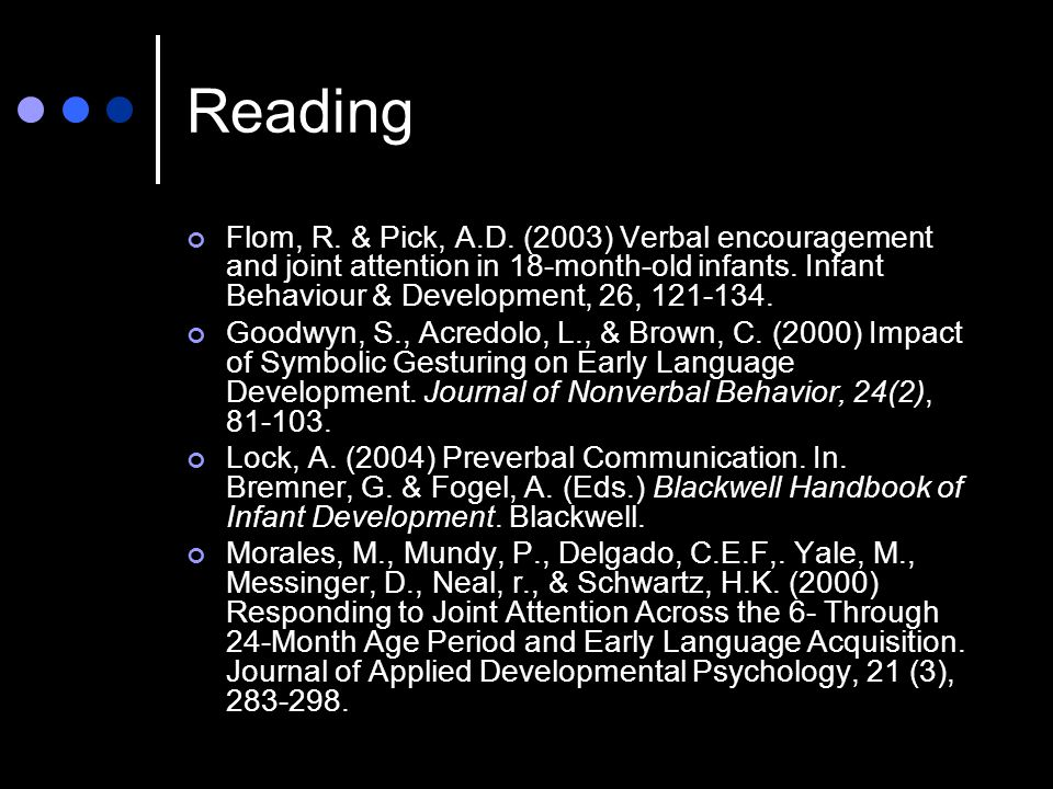 Reading Flom, R. & Pick, A.D. (2003) Verbal encouragement and joint attention in 18-month-old infants. Infant Behaviour & Development, 26, 121-134.