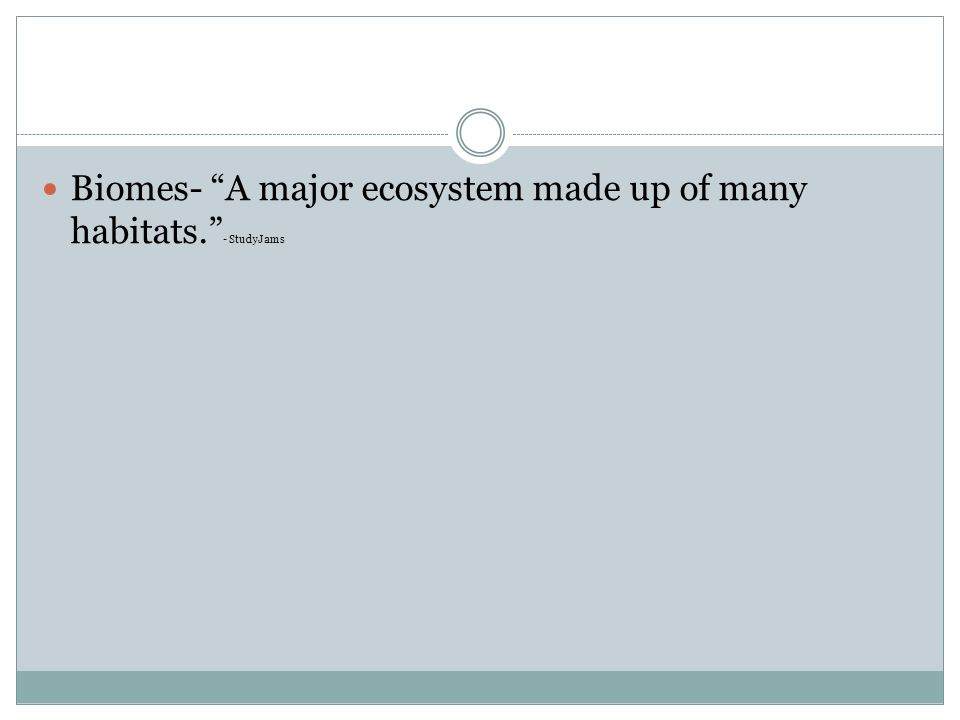 Biomes- A major ecosystem made up of many habitats. - StudyJams