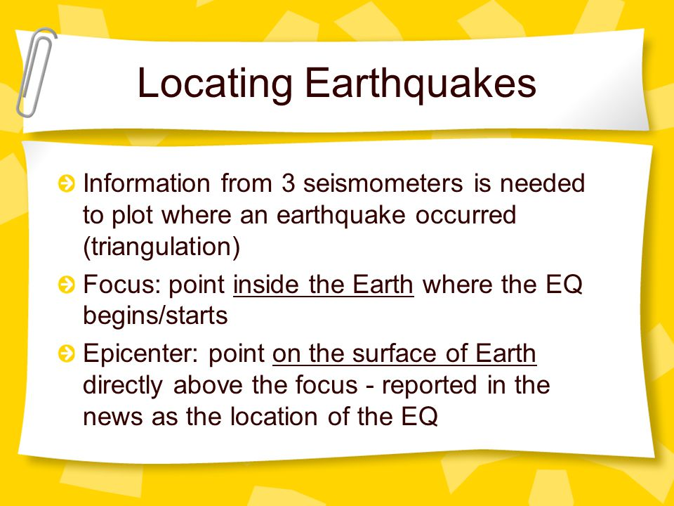 Locating Earthquakes Information from 3 seismometers is needed to plot where an earthquake occurred (triangulation)