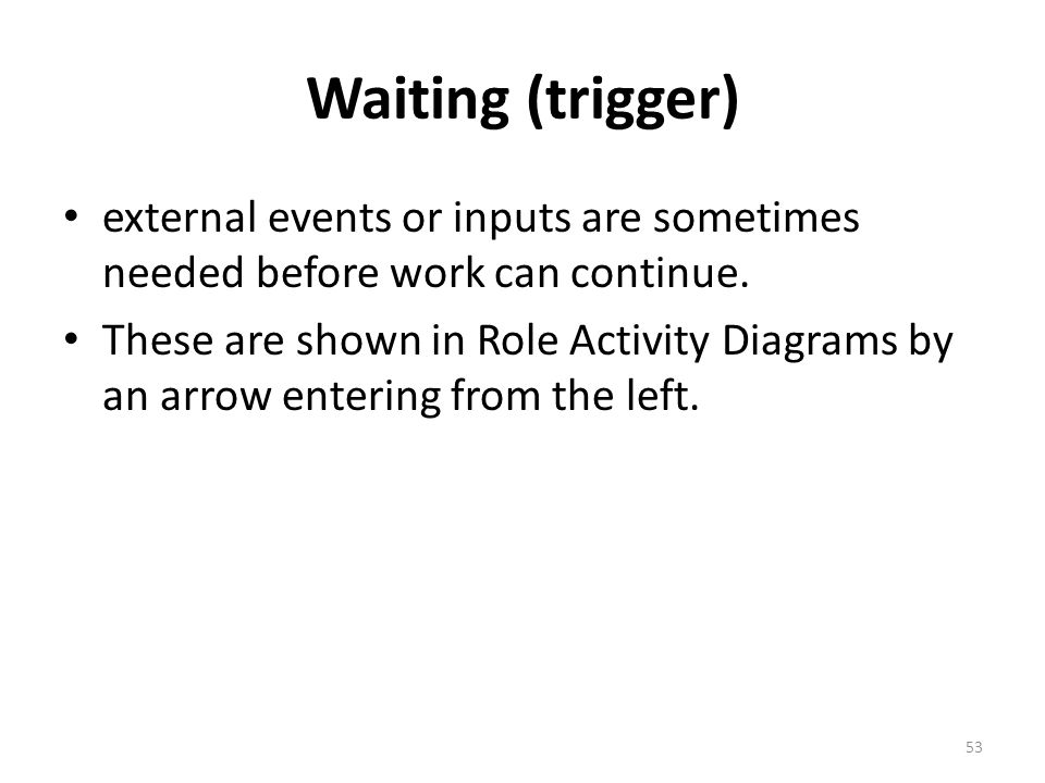Waiting (trigger) external events or inputs are sometimes needed before work can continue.
