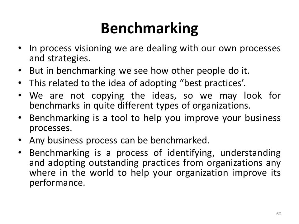 Benchmarking In process visioning we are dealing with our own processes and strategies. But in benchmarking we see how other people do it.