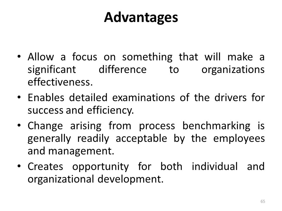 Advantages Allow a focus on something that will make a significant difference to organizations effectiveness.