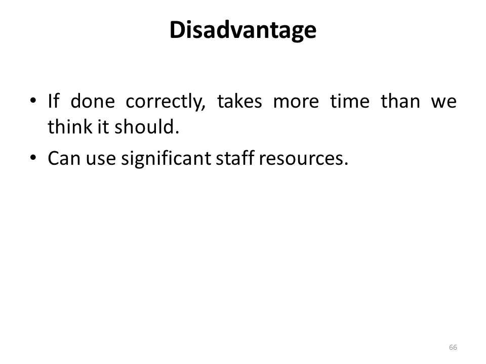 Disadvantage If done correctly, takes more time than we think it should.
