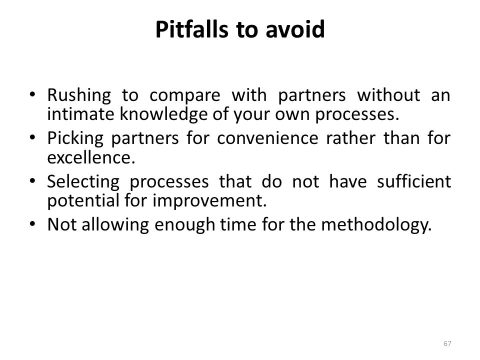 Pitfalls to avoid Rushing to compare with partners without an intimate knowledge of your own processes.