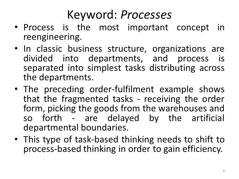 Keyword: Processes Process is the most important concept in reengineering.