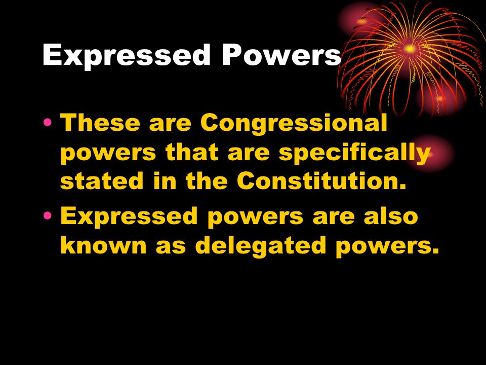 Expressed Powers These are Congressional powers that are specifically stated in the Constitution.