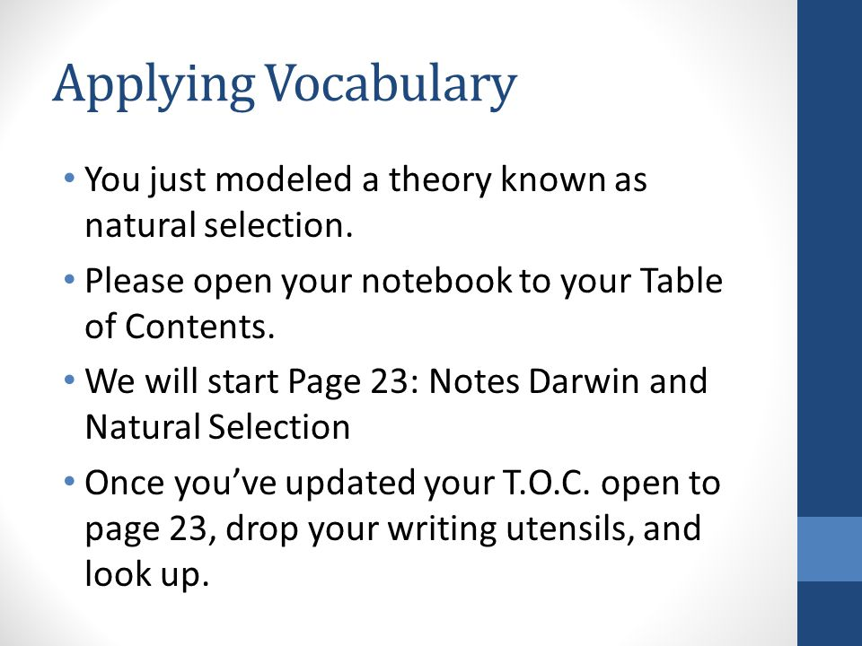 Applying Vocabulary You just modeled a theory known as natural selection. Please open your notebook to your Table of Contents.