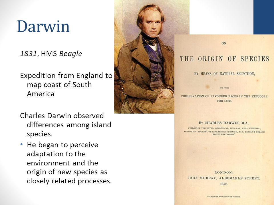 Darwin 1831, HMS Beagle. Expedition from England to map coast of South America. Charles Darwin observed differences among island species.