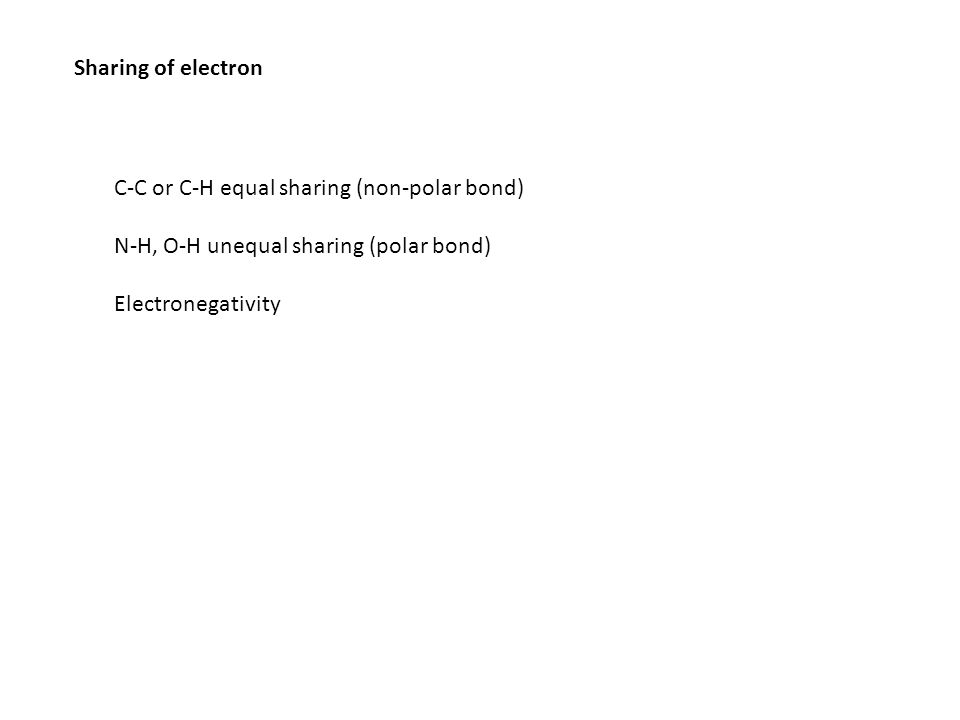 Sharing of electron C-C or C-H equal sharing (non-polar bond) N-H, O-H unequal sharing (polar bond)