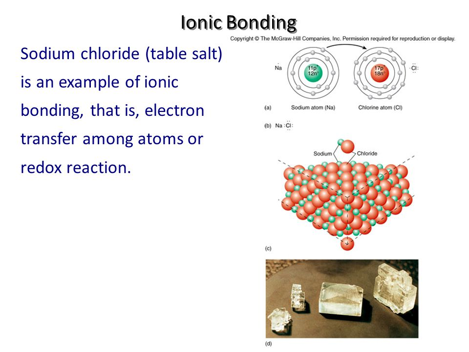 Ionic Bonding Sodium chloride (table salt) is an example of ionic bonding, that is, electron transfer among atoms or redox reaction.