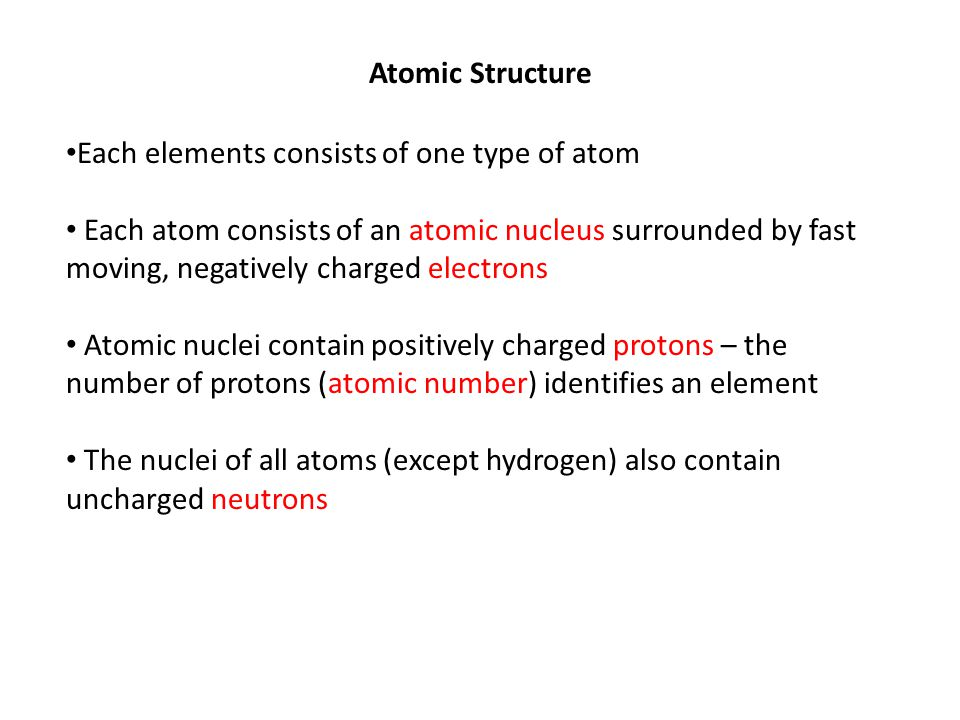 Atomic Structure Each elements consists of one type of atom.