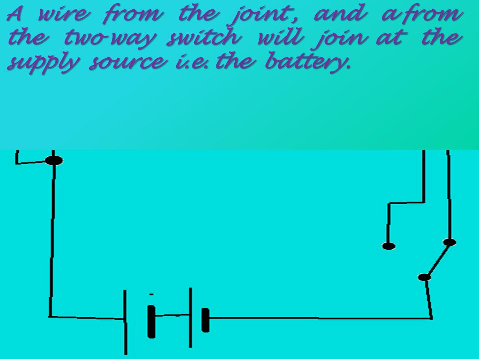 A wire from the joint , and a from the two way switch will join at the supply source i.e.