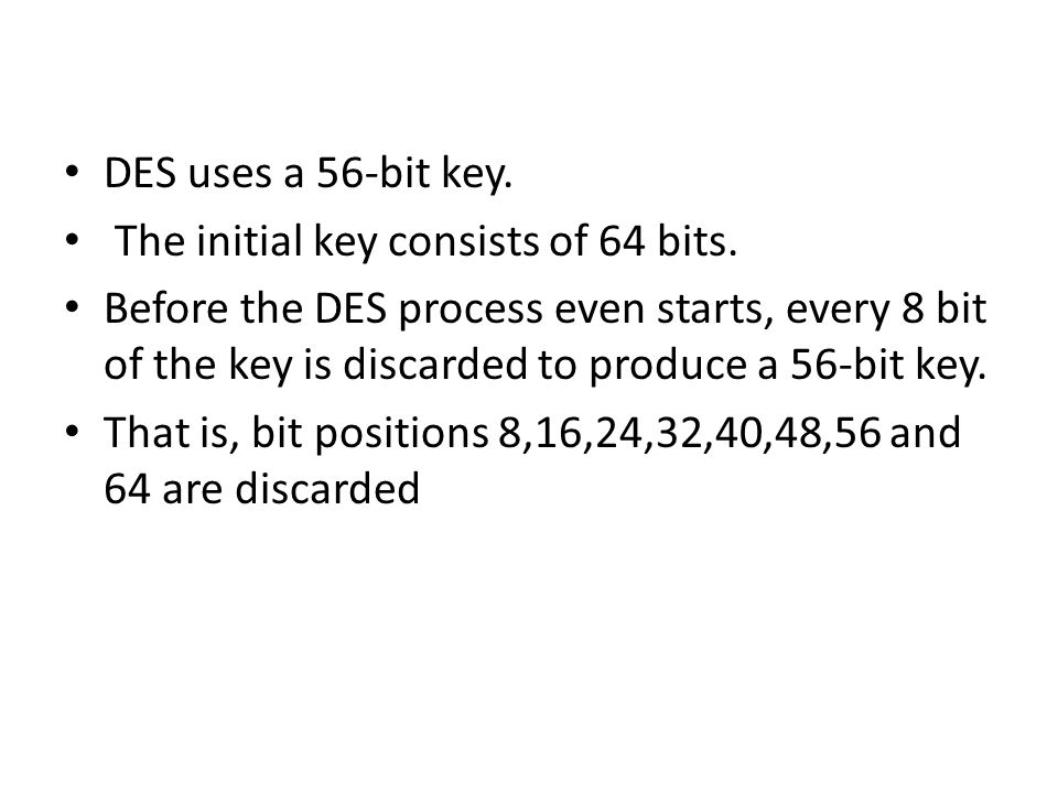 DES uses a 56-bit key. The initial key consists of 64 bits.