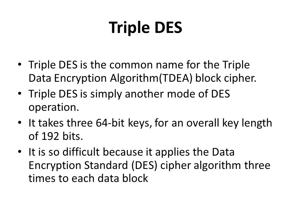 Triple DES Triple DES is the common name for the Triple Data Encryption Algorithm(TDEA) block cipher.