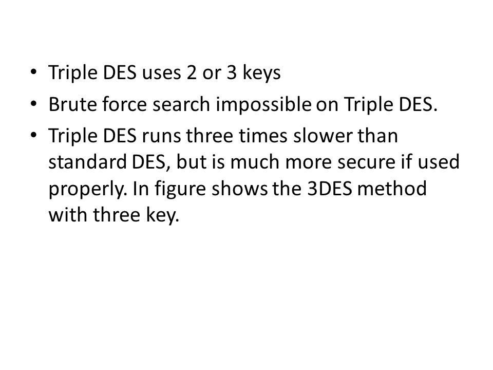 Triple DES uses 2 or 3 keys Brute force search impossible on Triple DES.