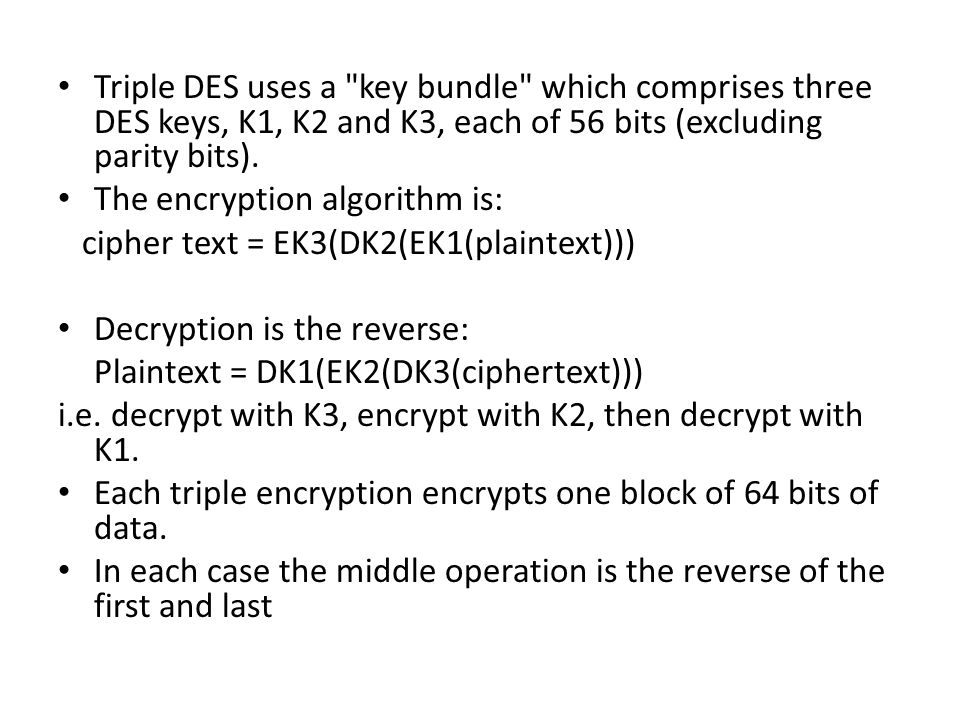 Triple DES uses a key bundle which comprises three DES keys, K1, K2 and K3, each of 56 bits (excluding parity bits).