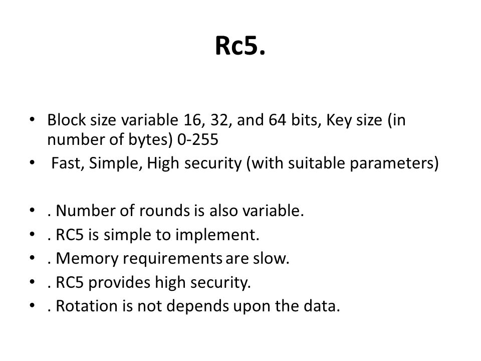 Rc5. Block size variable 16, 32, and 64 bits, Key size (in number of bytes) 0-255. Fast, Simple, High security (with suitable parameters)