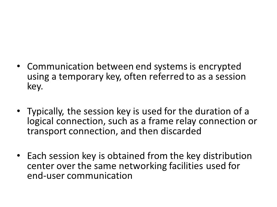 Communication between end systems is encrypted using a temporary key, often referred to as a session key.