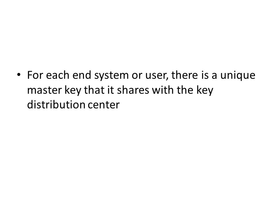 For each end system or user, there is a unique master key that it shares with the key distribution center
