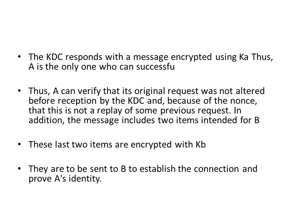 The KDC responds with a message encrypted using Ka Thus, A is the only one who can successfu