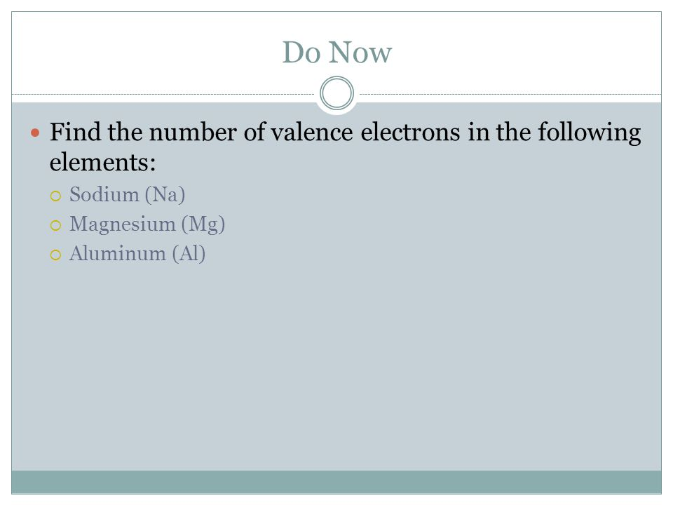 Do Now Find the number of valence electrons in the following elements:
