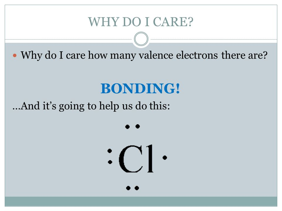WHY DO I CARE. Why do I care how many valence electrons there are.