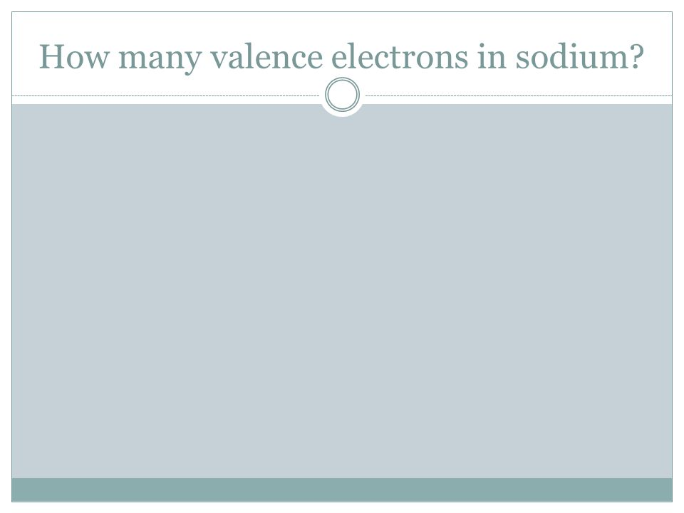 How many valence electrons in sodium