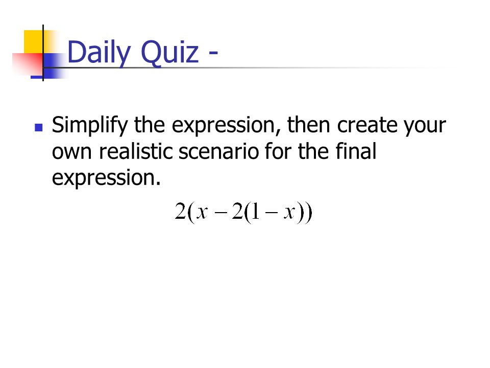 Daily Quiz - Simplify the expression, then create your own realistic scenario for the final expression.
