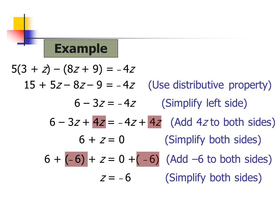 Example 5(3 + z) – (8z + 9) = – 4z. 15 + 5z – 8z – 9 = – 4z (Use distributive property) 6 – 3z = – 4z (Simplify left side)