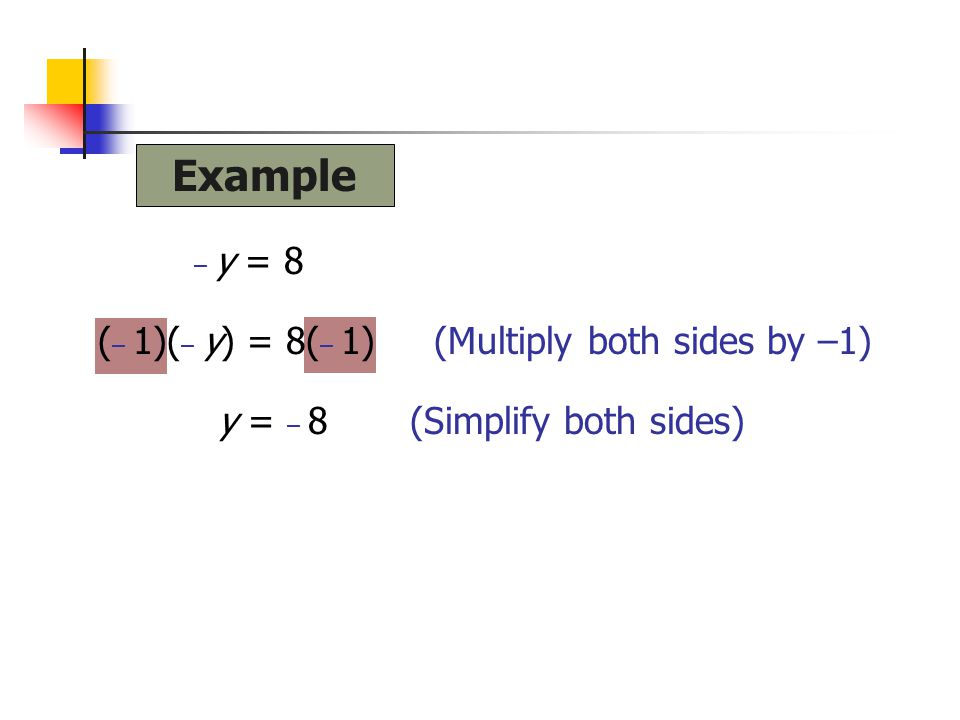 Example (– 1)(– y) = 8(– 1) (Multiply both sides by –1)