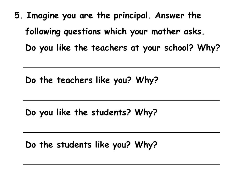 5. Imagine you are the principal. Answer the