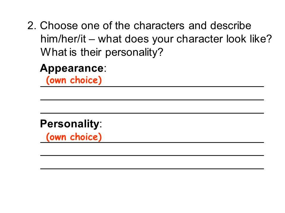 2. Choose one of the characters and describe him/her/it – what does your character look like What is their personality