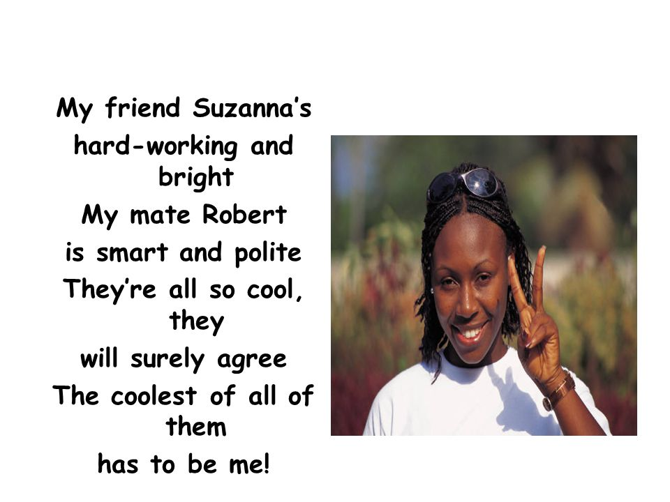 My friend Suzanna's hard-working and bright My mate Robert is smart and polite They're all so cool, they will surely agree The coolest of all of them has to be me!