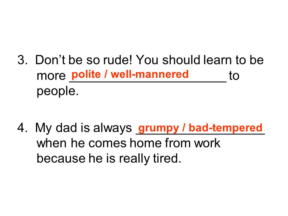 3. Don't be so rude! You should learn to be more ______________________ to people.