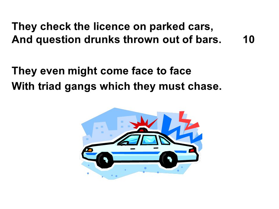 They check the licence on parked cars, And question drunks thrown out of bars. 10