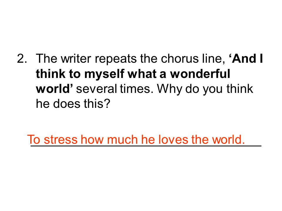 The writer repeats the chorus line, 'And I think to myself what a wonderful world' several times. Why do you think he does this