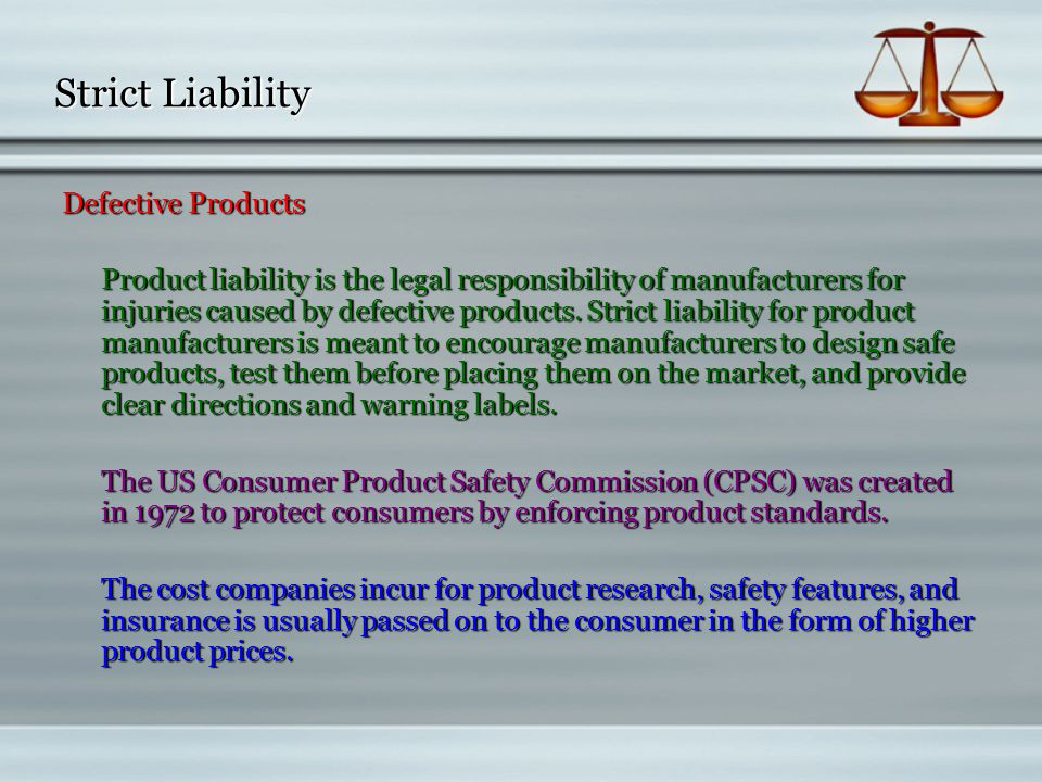 strict liability for defective product If a consumer has been injured by a defective product, then the defendants (manufacturer, repairer and/or seller) will probably argue that the injury was not caused by the defectthe defenses that apply depend on whether the products liability claim is based on strict products liability or on negligence.