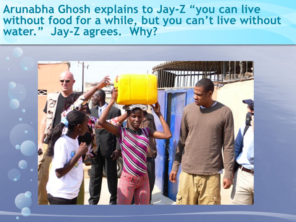 Arunabha Ghosh explains to Jay-Z you can live without food for a while, but you can't live without water. Jay-Z agrees.