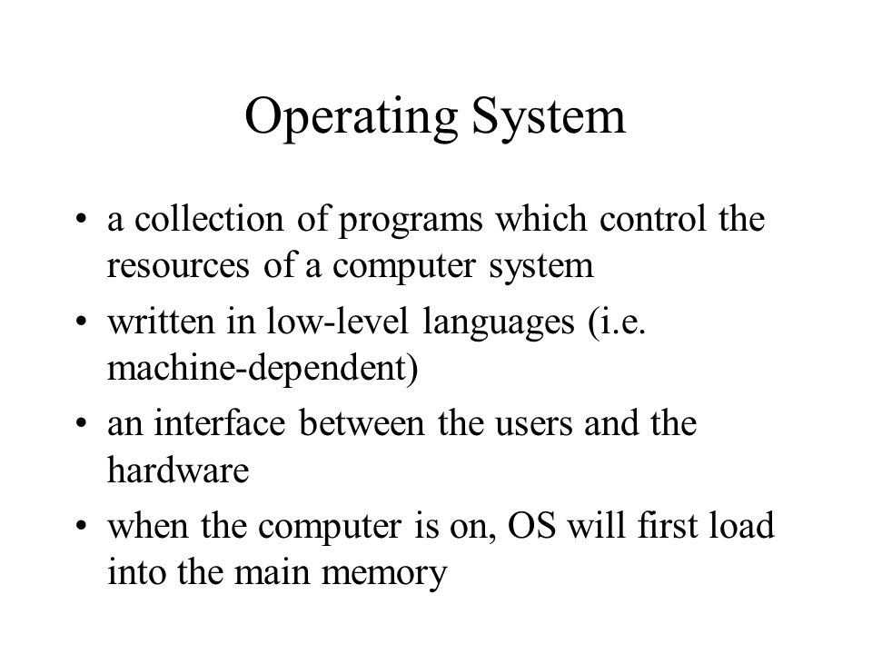 Operating System a collection of programs which control the resources of a computer system. written in low-level languages (i.e. machine-dependent)