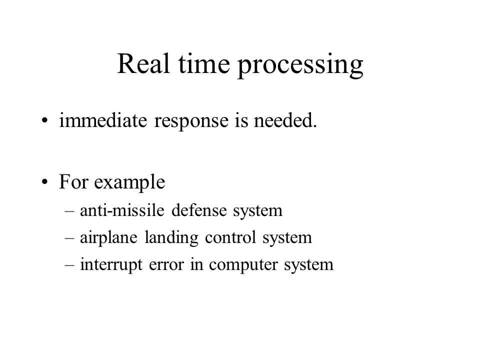 Real time processing immediate response is needed. For example