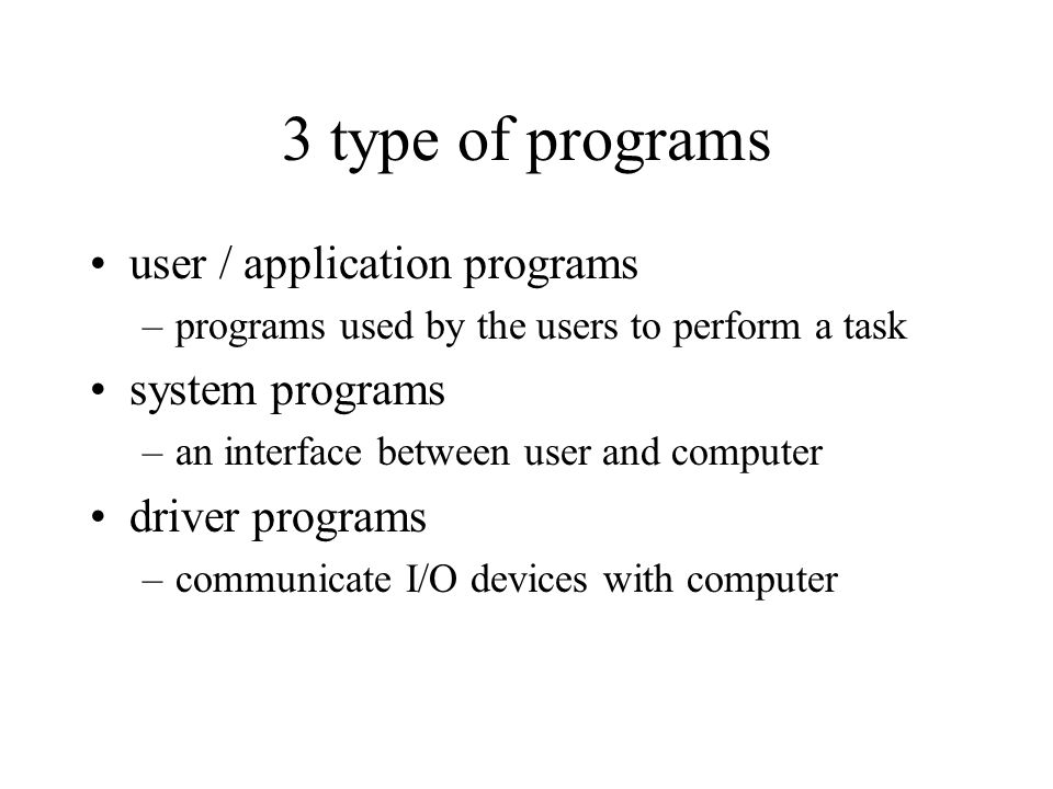 3 type of programs user / application programs system programs